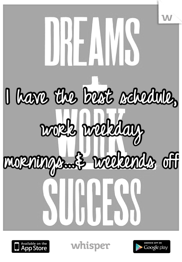 I have the best schedule, work weekday mornings...& weekends off