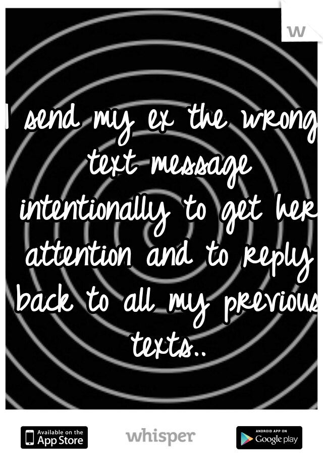 I send my ex the wrong text message intentionally to get her attention and to reply back to all my previous texts..