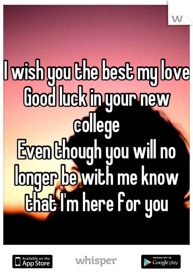 I wish you the best my love  Good luck in your new college  Even though you will no longer be with me know that I'm here for you