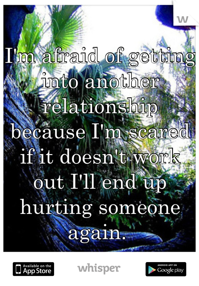 I'm afraid of getting into another relationship because I'm scared if it doesn't work out I'll end up hurting someone again.