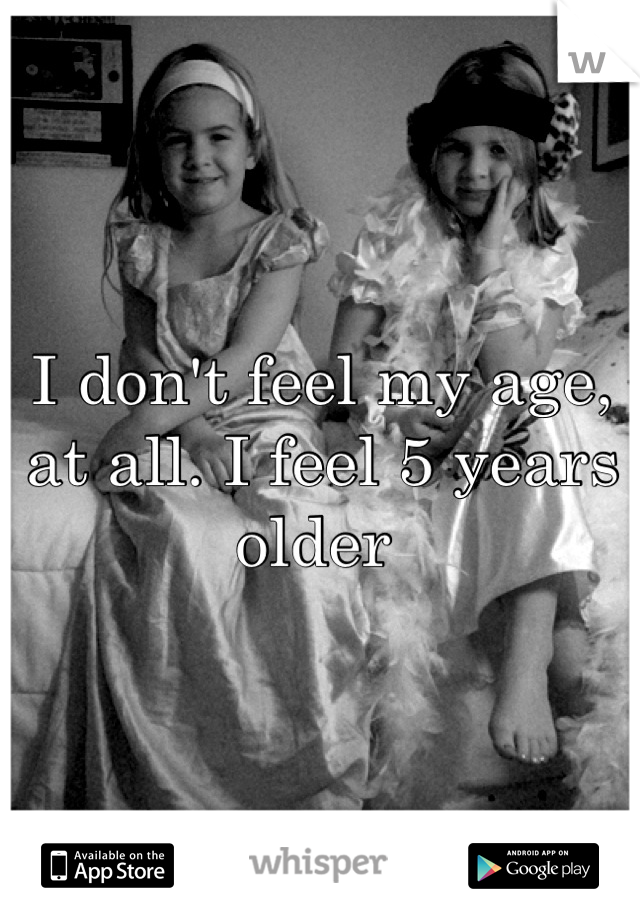 I don't feel my age, at all. I feel 5 years older