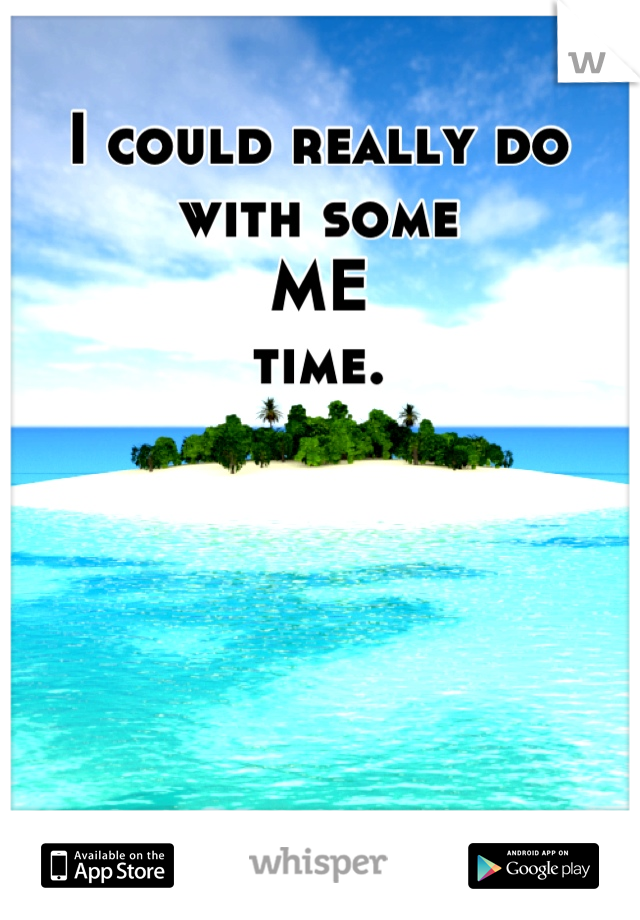 I could really do with some  ME time.