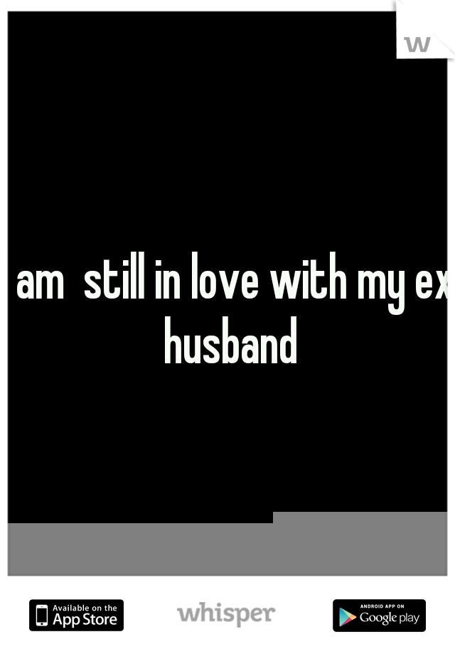 I am  still in love with my ex husband