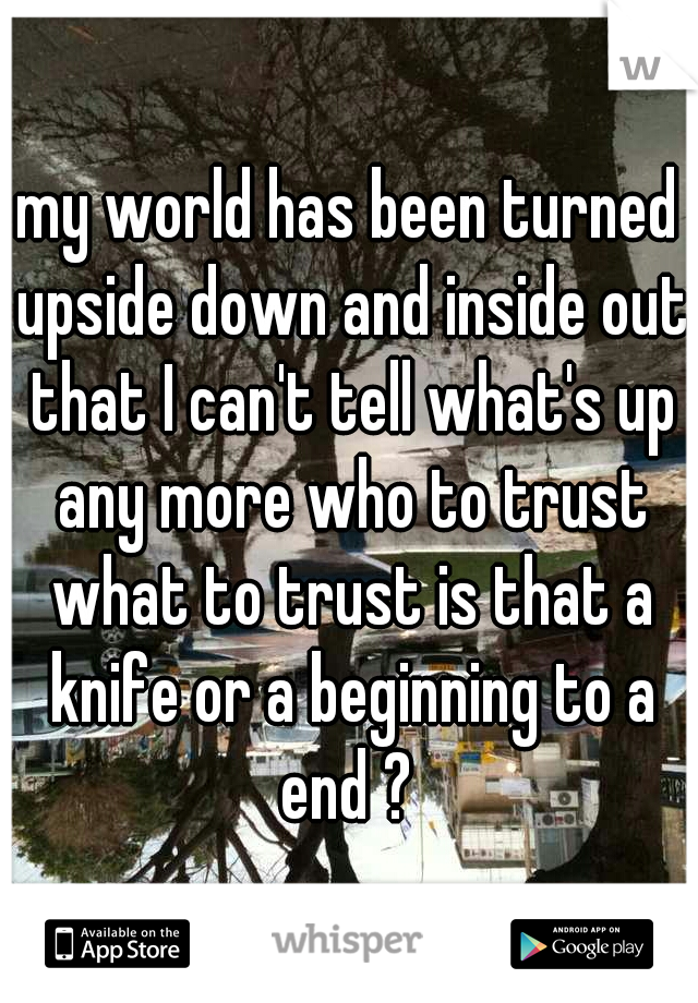 my world has been turned upside down and inside out that I can't tell what's up any more who to trust what to trust is that a knife or a beginning to a end ?