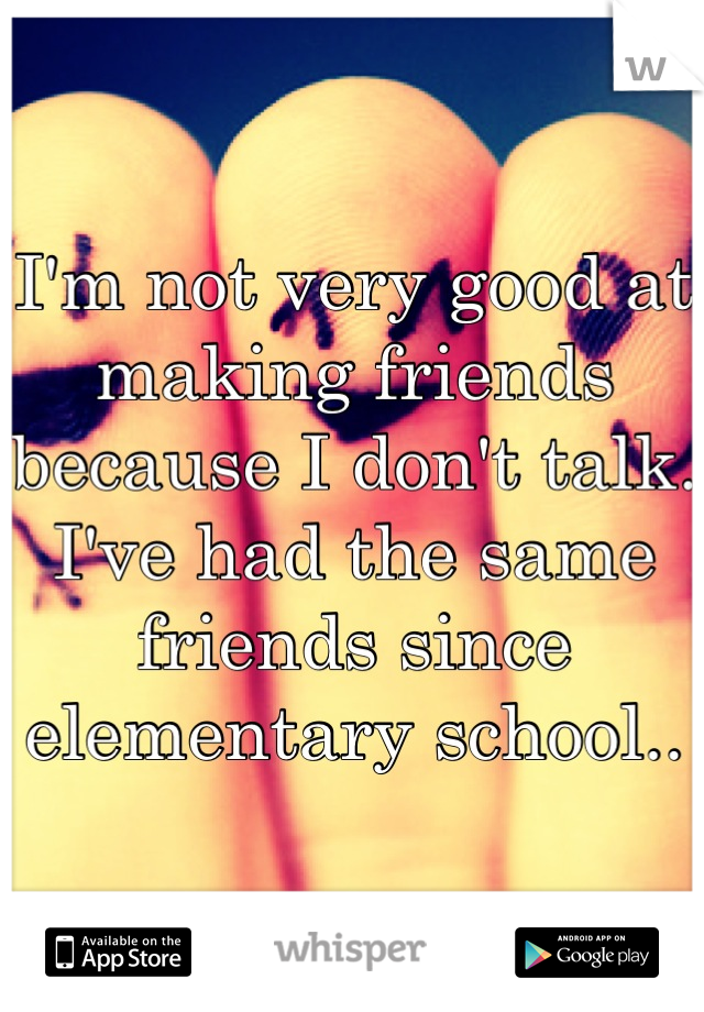 I'm not very good at making friends because I don't talk. I've had the same friends since elementary school..