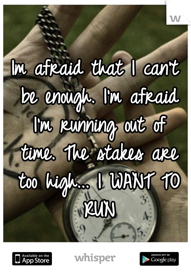 Im afraid that I can't be enough. I'm afraid I'm running out of time. The stakes are too high... I WANT TO RUN