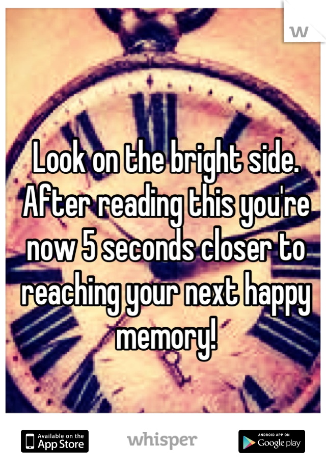 Look on the bright side. After reading this you're now 5 seconds closer to reaching your next happy memory!