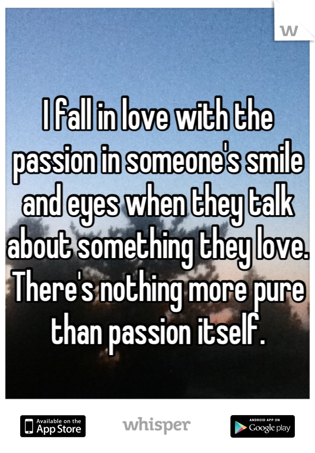 I fall in love with the passion in someone's smile and eyes when they talk about something they love.  There's nothing more pure than passion itself.