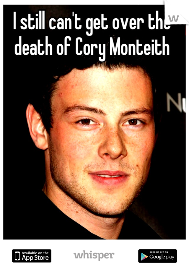 I still can't get over the death of Cory Monteith