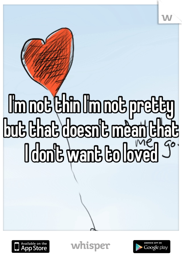 I'm not thin I'm not pretty but that doesn't mean that I don't want to loved