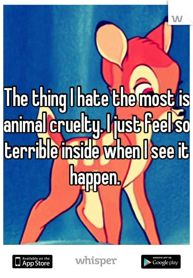 The thing I hate the most is animal cruelty. I just feel so terrible inside when I see it happen.