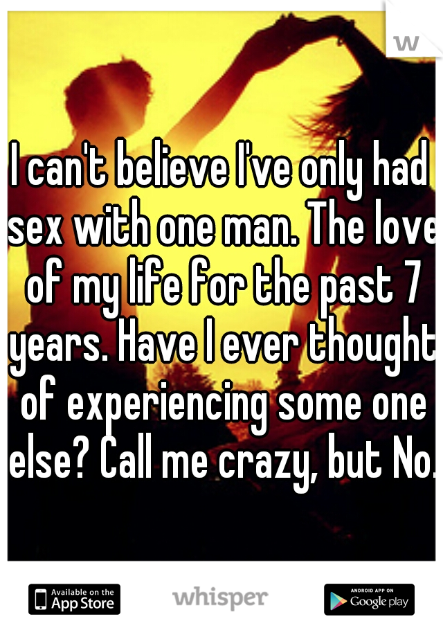 I can't believe I've only had sex with one man. The love of my life for the past 7 years. Have I ever thought of experiencing some one else? Call me crazy, but No.