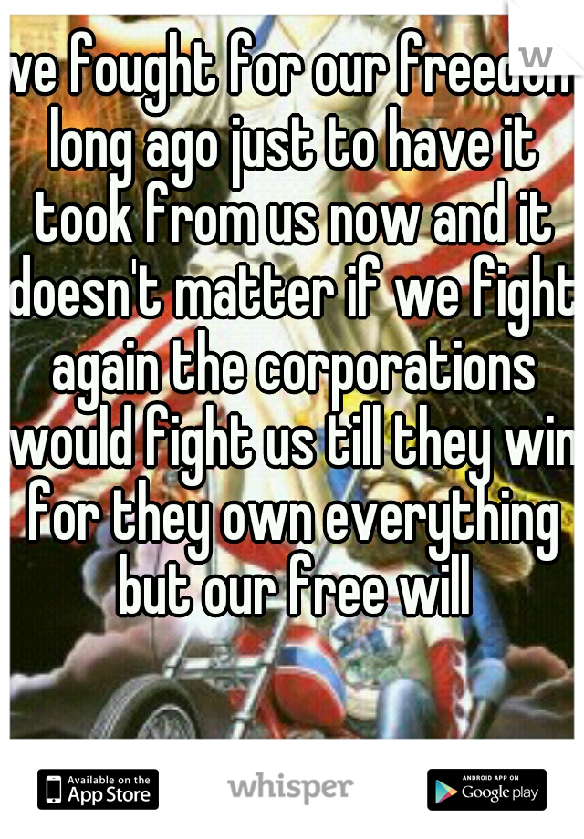 we fought for our freedom long ago just to have it took from us now and it doesn't matter if we fight again the corporations would fight us till they win for they own everything but our free will