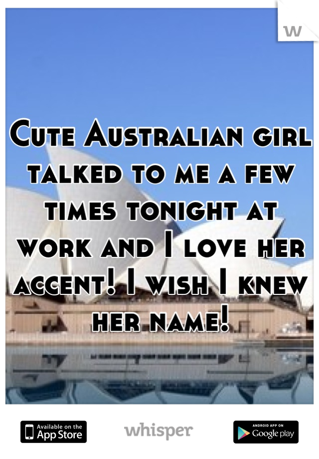 Cute Australian girl talked to me a few times tonight at work and I love her accent! I wish I knew her name!
