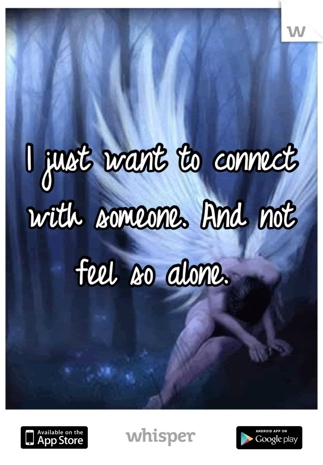 I just want to connect with someone. And not feel so alone.