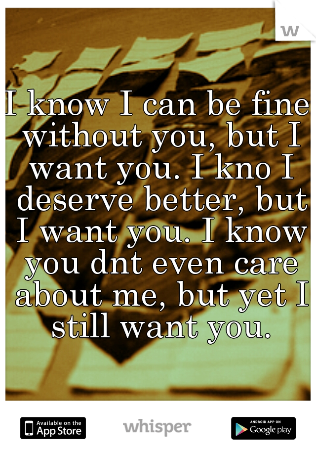 I know I can be fine without you, but I want you. I kno I deserve better, but I want you. I know you dnt even care about me, but yet I still want you.