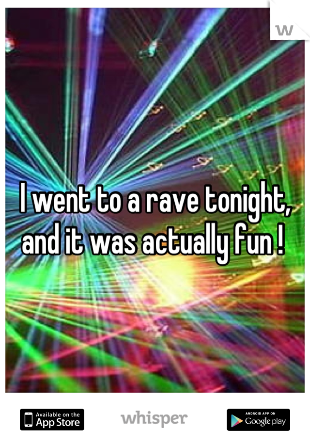 I went to a rave tonight, and it was actually fun !