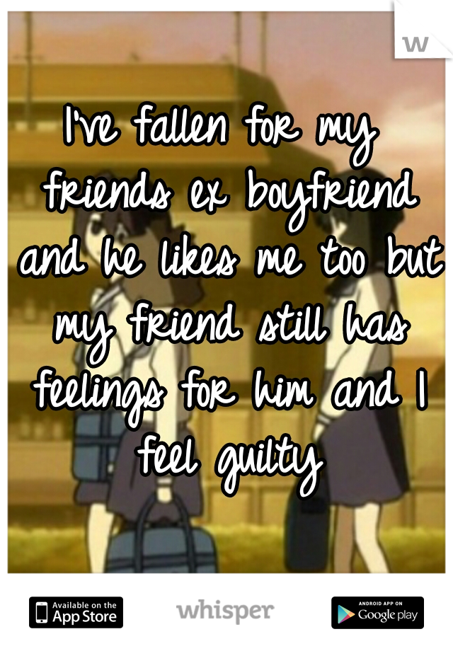 I've fallen for my friends ex boyfriend and he likes me too but my friend still has feelings for him and I feel guilty