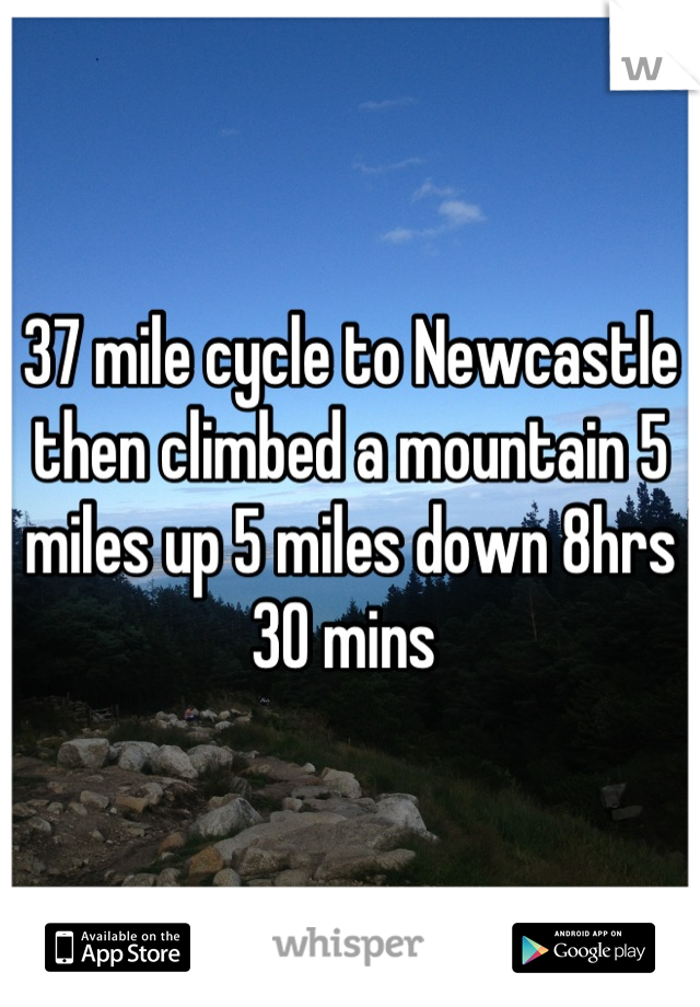 37 mile cycle to Newcastle then climbed a mountain 5 miles up 5 miles down 8hrs 30 mins