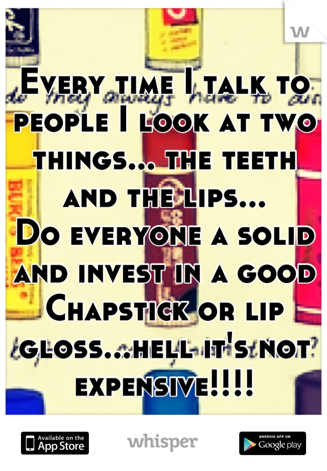 Every time I talk to people I look at two things... the teeth and the lips...  Do everyone a solid and invest in a good Chapstick or lip gloss...hell it's not expensive!!!!