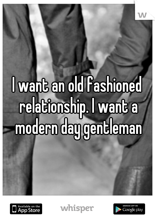 I want an old fashioned relationship. I want a modern day gentleman