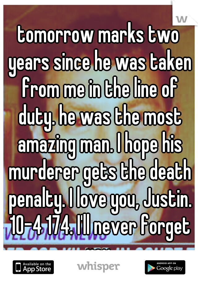 tomorrow marks two years since he was taken from me in the line of duty. he was the most amazing man. I hope his murderer gets the death penalty. I love you, Justin. 10-4 174. I'll never forget you.