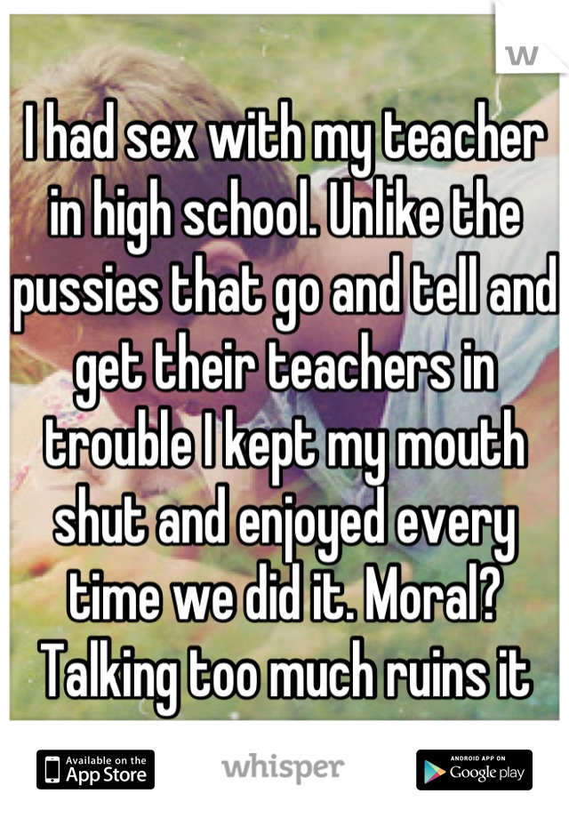 I had sex with my teacher in high school. Unlike the pussies that go and tell and get their teachers in trouble I kept my mouth shut and enjoyed every time we did it. Moral? Talking too much ruins it