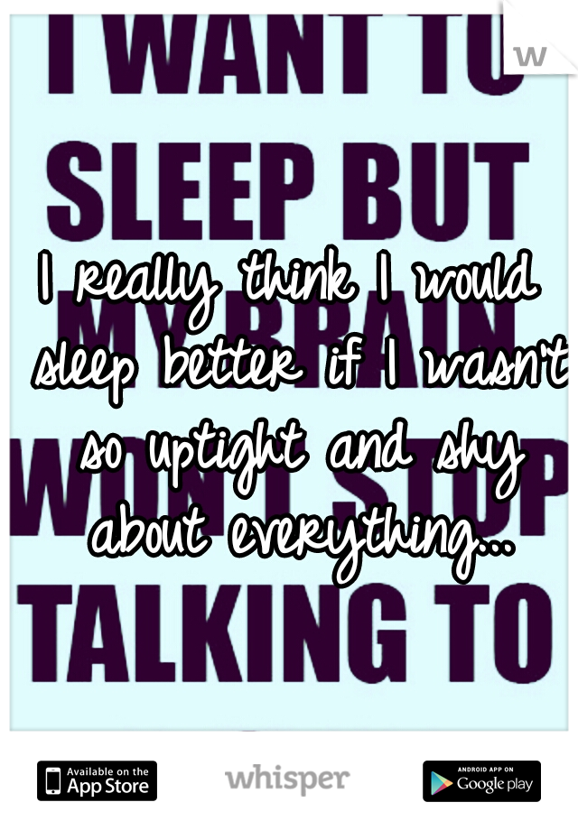 I really think I would sleep better if I wasn't so uptight and shy about everything...