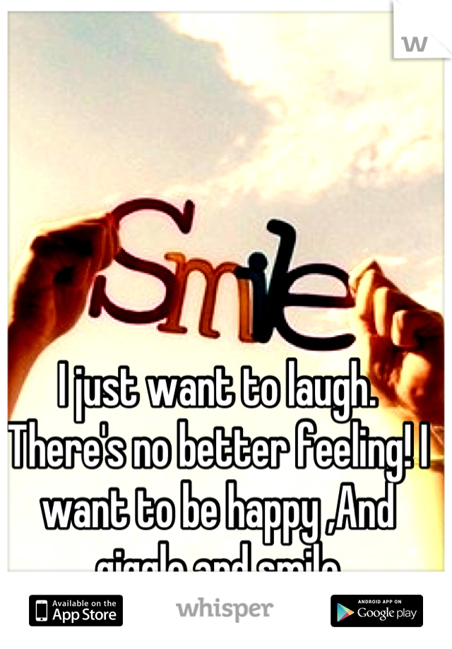 I just want to laugh. There's no better feeling! I want to be happy ,And giggle and smile