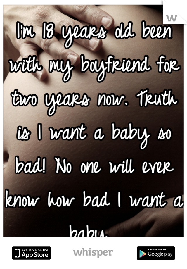I'm 18 years old been with my boyfriend for two years now. Truth is I want a baby so bad! No one will ever know how bad I want a baby.