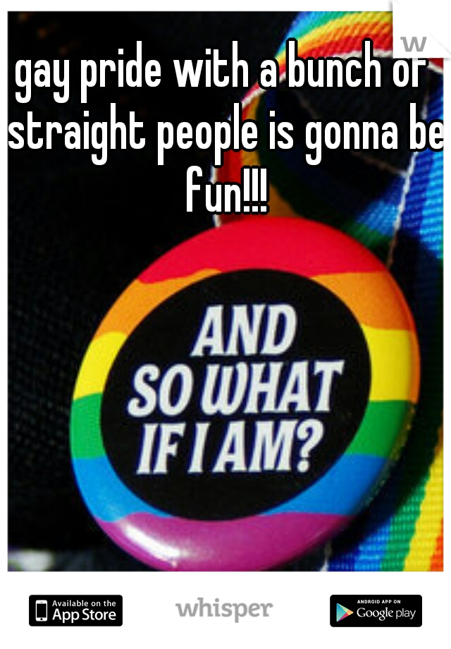 gay pride with a bunch of straight people is gonna be fun!!!