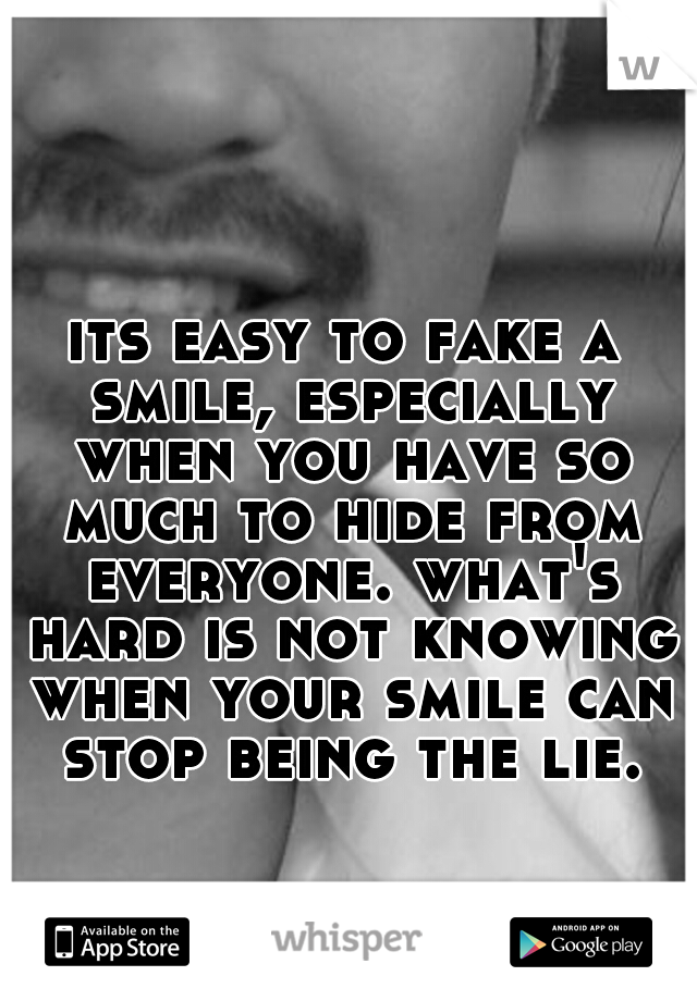 its easy to fake a smile, especially when you have so much to hide from everyone. what's hard is not knowing when your smile can stop being the lie.