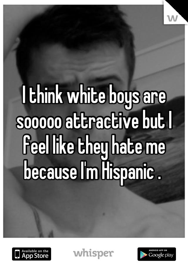I think white boys are sooooo attractive but I feel like they hate me because I'm Hispanic .