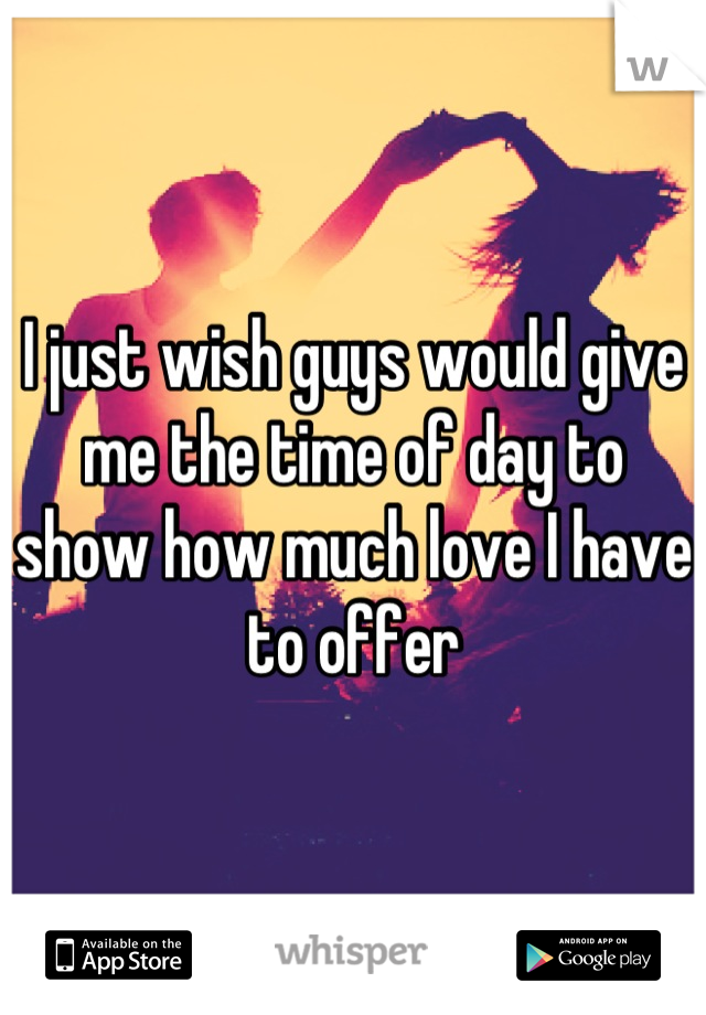 I just wish guys would give me the time of day to show how much love I have to offer