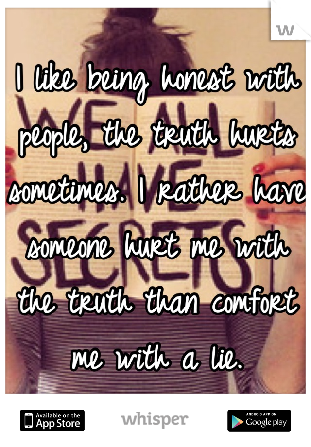 I like being honest with people, the truth hurts sometimes. I rather have someone hurt me with the truth than comfort me with a lie.