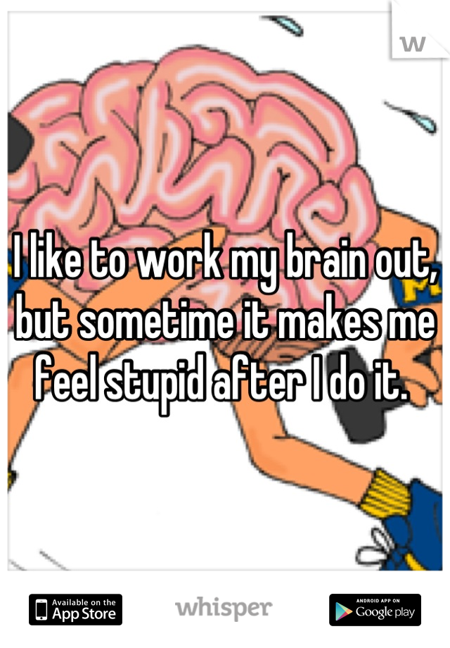 I like to work my brain out, but sometime it makes me feel stupid after I do it.