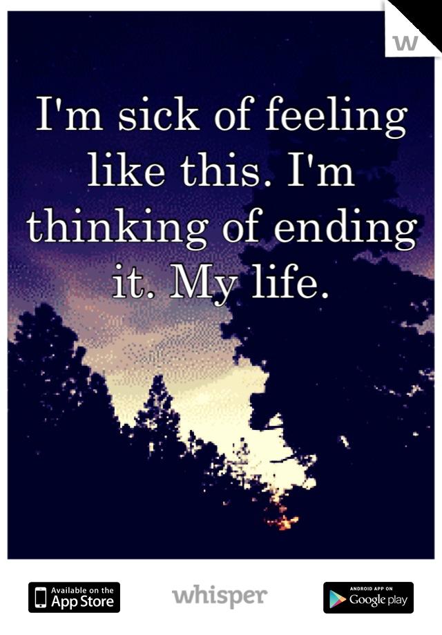 I'm sick of feeling like this. I'm thinking of ending it. My life.