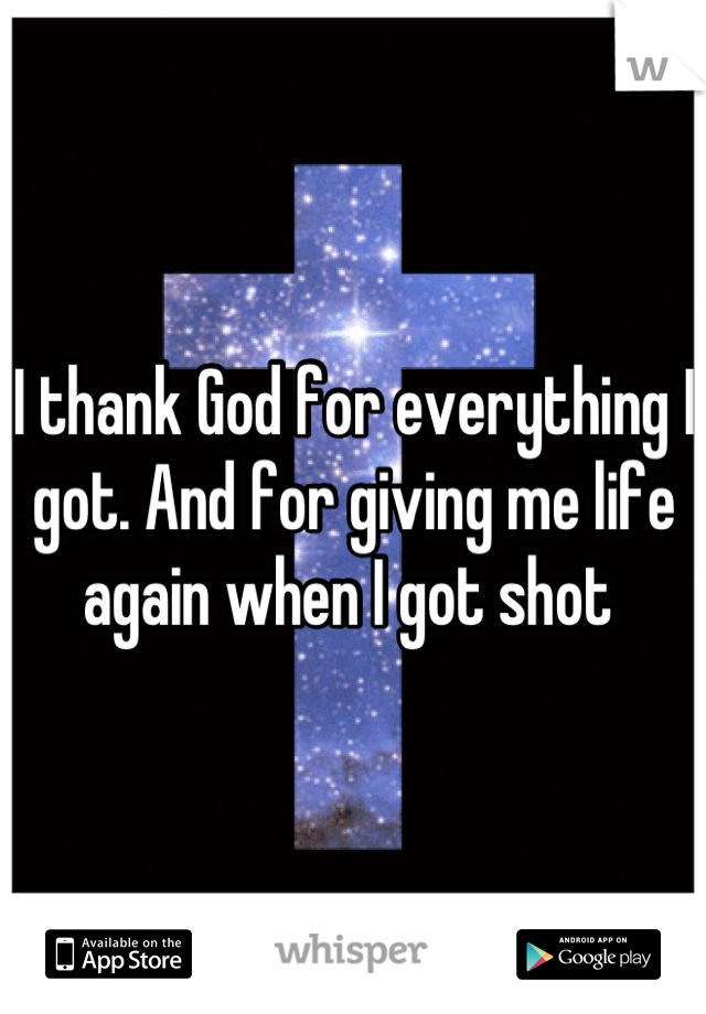 I thank God for everything I got. And for giving me life again when I got shot