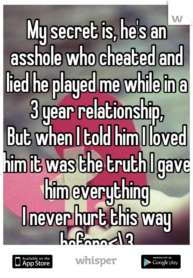 My secret is, he's an asshole who cheated and lied he played me while in a 3 year relationship,  But when I told him I loved him it was the truth I gave him everything  I never hurt this way before<\3