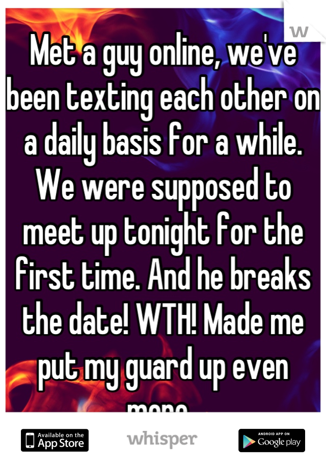 Met a guy online, we've been texting each other on a daily basis for a while. We were supposed to meet up tonight for the first time. And he breaks the date! WTH! Made me put my guard up even more.