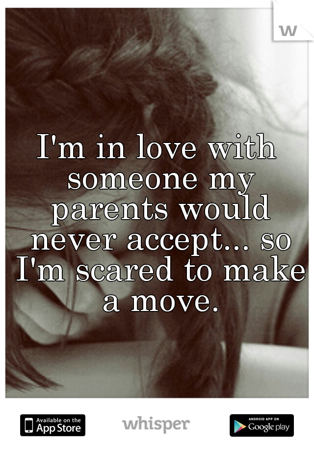 I'm in love with someone my parents would never accept... so I'm scared to make a move.