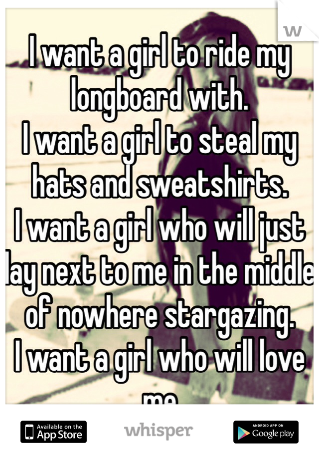 I want a girl to ride my longboard with. I want a girl to steal my hats and sweatshirts. I want a girl who will just lay next to me in the middle of nowhere stargazing. I want a girl who will love me