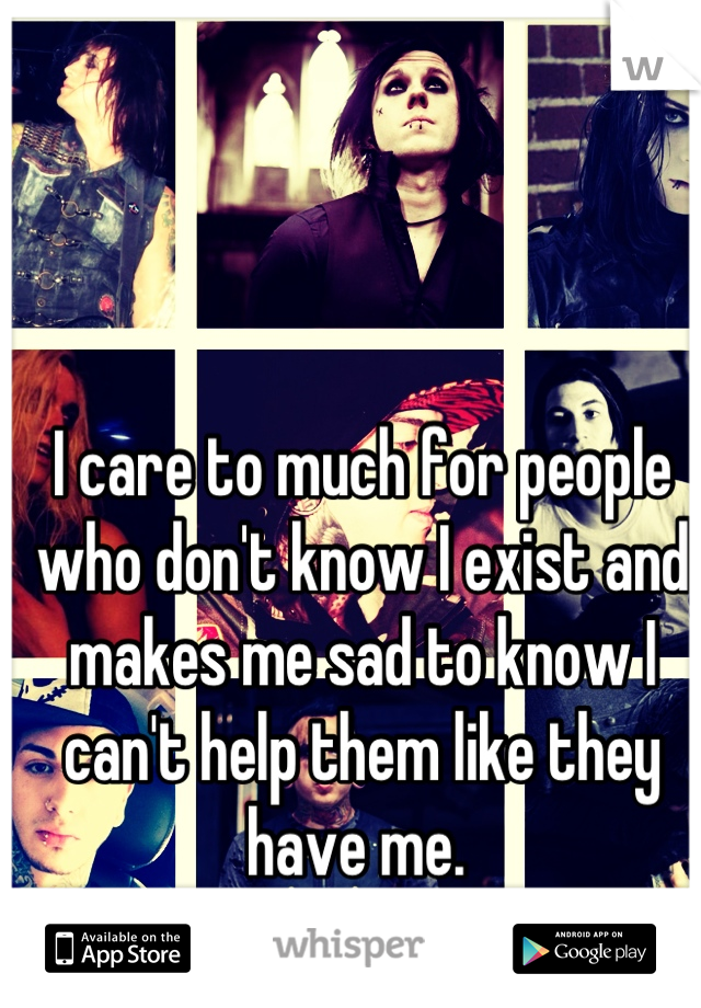 I care to much for people who don't know I exist and makes me sad to know I can't help them like they have me.