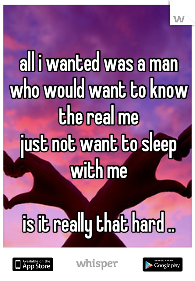 all i wanted was a man  who would want to know the real me  just not want to sleep  with me   is it really that hard ..