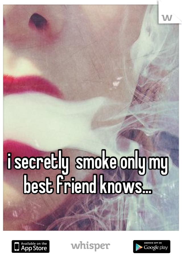 i secretly  smoke only my best friend knows...