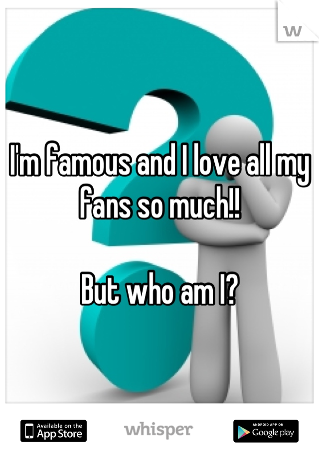 I'm famous and I love all my fans so much!!  But who am I?