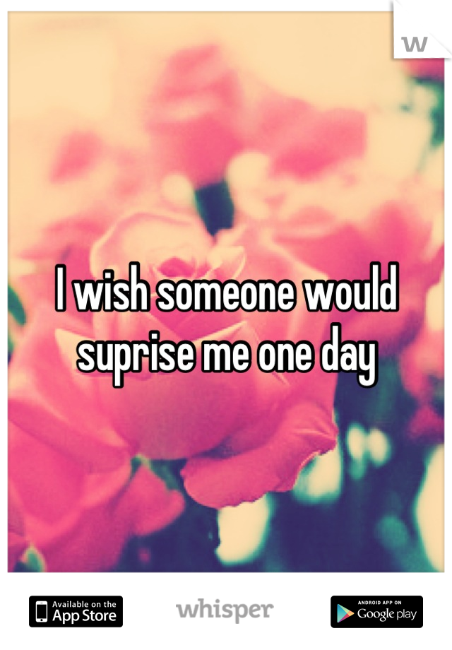 I wish someone would suprise me one day