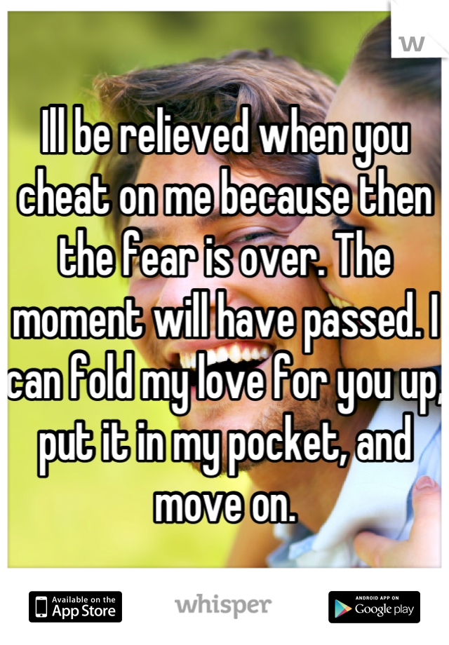 Ill be relieved when you cheat on me because then the fear is over. The moment will have passed. I can fold my love for you up, put it in my pocket, and move on.