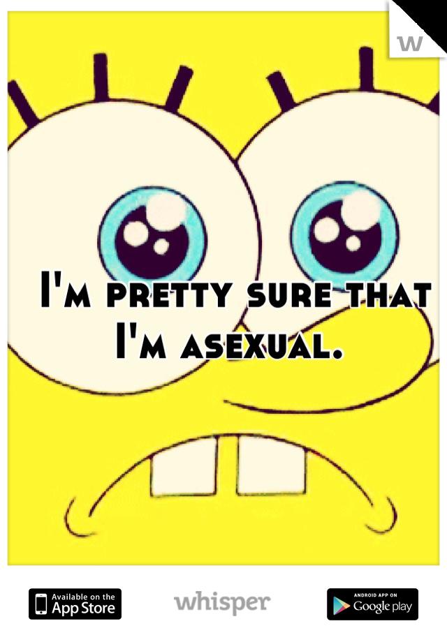I'm pretty sure that I'm asexual.
