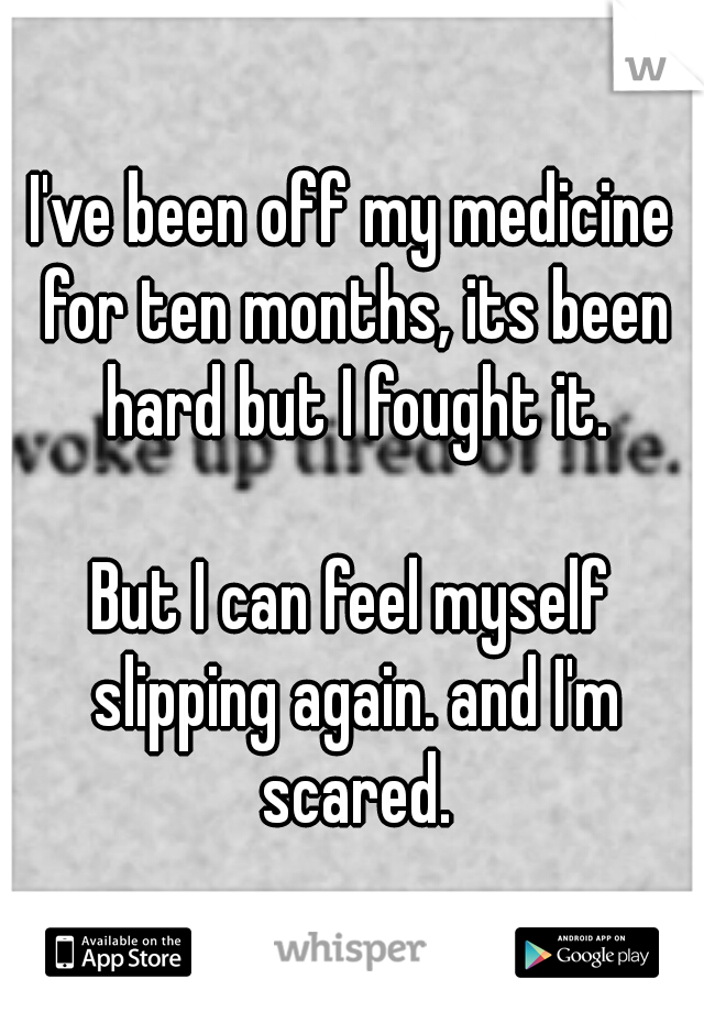 I've been off my medicine for ten months, its been hard but I fought it.                             But I can feel myself slipping again. and I'm scared.